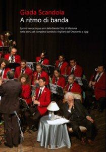 Copertina di 'A ritmo di banda. I primi trentacinque anni della Banda Città di Mantova nella storia dei complessi bandistici virgiliani dall'Ottocento a oggi'
