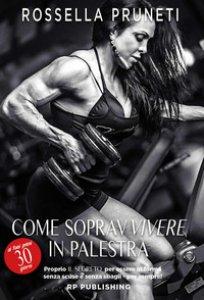 Copertina di 'Come sopravvivere ai tuoi primi 30 giorni in palestra. Il segreto per essere in forma senza scuse e senza sbagli per sempre!'