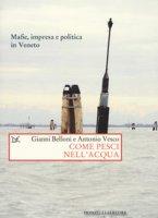 Come pesci nell'acqua. Mafie, impresa e politica in Veneto - Belloni Gianni, Vesco Antonio