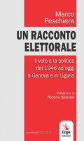 Un racconto elettorale. Il voto e la politica dal 1946 ad oggi a Genova e in Liguria - Peschiera Marco