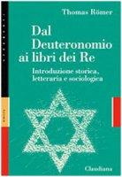Dal Deuteronomio ai libri dei Re. Introduzione storica, letteraria e sociologica - Thomas Römer