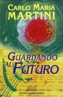 Guardando al futuro. Lettere, discorsi e interventi 1994 - Martini Carlo M.