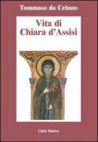 Vita di Chiara d'Assisi. Testamento, lettere, benedizioni di santa Chiara - Tommaso da Celano