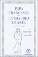 La mia idea di arte - Francesco (Jorge Mario Bergoglio)