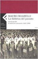 La fabbrica del passato. Autobiografie di militanti comunisti 1945-1956 - Boarelli Mauro