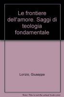 Le frontiere dell'amore. Saggi di teologia fondamentale - Lorizio Giuseppe