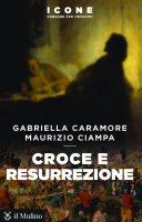 Croce e resurrezione - Gabriella Caramore, Maurizio Ciampa