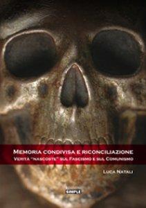Copertina di 'Memoria condivisa e riconciliazione. Verità «nascoste» sul fascismo e sul comunismo'