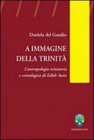 A immagine della Trinit�. L'antropologia trinitaria e cristologica di Edith Stein - Del Gaudio Daniela