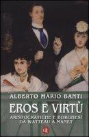 Eros e virtù. Aristocratiche e borghesi da Watteau a Manet. Ediz. illustrata - Banti Alberto Mario