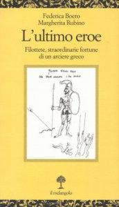 Copertina di 'L' ultimo eroe. Filottete, straordinarie fortune di un arciere greco'