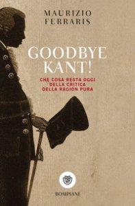 Copertina di 'Goodbye Kant! Cosa resta oggi della Critica della ragion pura'