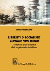 Copertina di 'Liberisti o socialisti? Tertium non datur. Fondamenti di un'economia della responsabilità individuale'