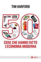 50 cose che hanno fatto l'economia moderna - Tim Harford