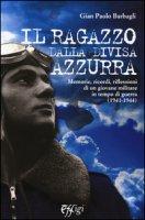Il ragazzo dalla divisa azzurra. Memorie, ricordi, riflessioni di un giovane militare in tempo di guerra (1941-1944) - Barbagli G. Paolo