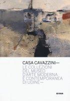 Casa Cavazzini. Le collezioni del museo d'arte moderna e contemporanea di Udine. Ediz. a colori