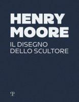 Henry Moore. Il disegno dello scultore. Ediz. a colori