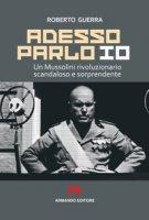 Adesso parlo io. Un Mussolini rivoluzionario, scandaloso e sorprendente - Guerra Roberto