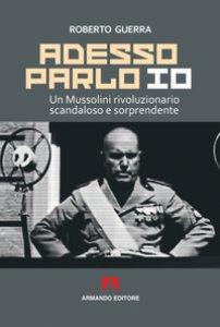 Copertina di 'Adesso parlo io. Un Mussolini rivoluzionario, scandaloso e sorprendente'