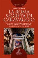 La Roma segreta di Caravaggio. Un ritratto dell'artista a partire dalla città che ha visto crescere il suo straordinario genio - Häbich Gabriela