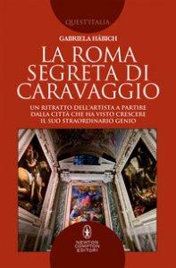 Copertina di 'La Roma segreta di Caravaggio. Un ritratto dell'artista a partire dalla città che ha visto crescere il suo straordinario genio'