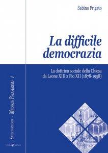 Copertina di 'La difficile democrazia. La dottrina sociale della Chiesa  da Leone XIII a Pio XII  (1878-1958)'