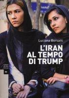 L' Iran al tempo di Trump - Borsatti Luciana