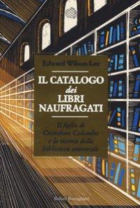 Copertina di 'Il catalogo dei libri naufragati. Il figlio di Cristoforo Colombo e la ricerca della biblioteca universale'