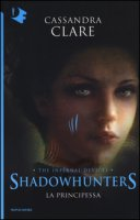 La principessa. Shadowhunters. The infernal devices - Clare Cassandra