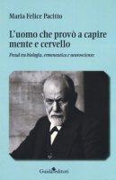 L' uomo che provò a capire mente e cervello. Freud tra biologia, ermeneutica e neuroscienze - Pacitto Maria Felice
