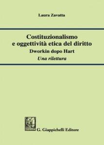 Copertina di 'Costituzionalismo e oggettività etica del diritto. Dworkin dopo Hart. Una rilettura'