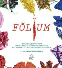 Copertina di 'Folium. Arte nei luoghi di cura. Laboratorio di terapeutica artistica nel reparto di onco-ematologia pediatrica'