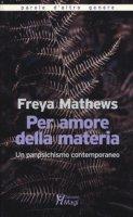 Per amore della materia. Un panpsichismo contemporaneo - Mathews Freya