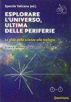 Esplorare l'universo, ultima delle periferie - Aa. Vv.