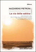 La via della sabbia. Dall'Italia alla Libia, nelle terre delle milizie e della Jihad, tra i migranti verso l'Europa, alla ricerca di una verità - Pietroni Nazzareno