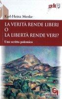 La verità rende liberi o la libertà rende veri? Uno scritto polemico - Karl-Heinz Menke