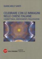 Celebrare con le immagini nelle chiese italiane - Giancarlo Santi