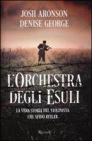 L' orchestra degli esuli. La vera storia del violinista che sfidò Hitler - Aronson Josh, George Denise