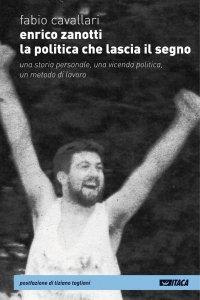 Copertina di 'Enrico Zanotti. La politica che lascia il segno. Una storia personale, una vicenda politica, un metodo di lavoro.'