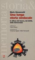 Una lunga storia sindacale. In difesa del lavoro, dei diritti, della democrazia - Giovannetti Mario