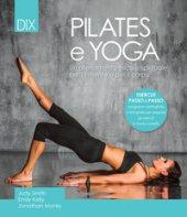 Pilates e yoga. Un allenamento fisico e spirituale per la mente e per il corpo - Smith Judy, Kelly Emily, Monks Jonathan