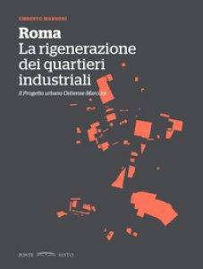 Copertina di 'Roma. La rigenerazione dei quartieri industriali. Il progetto urbano Ostiense-Marconi'