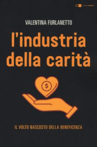 Copertina di 'L' industria della carità. Da storie e testimonianze inedite il volto nascosto della beneficenza'