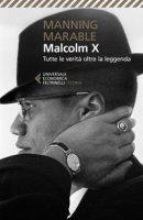 Malcolm X. Tutte le verità oltre la leggenda. La biografia «definitiva» del grande leader nero - Marable Manning