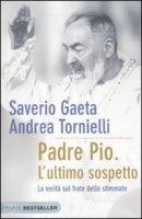Padre Pio. L'ultimo sospetto - Gaeta Saverio, Tornielli Andrea
