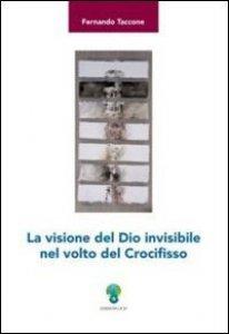 Copertina di 'La visione del Dio invisibile nel volto del Crocifisso'