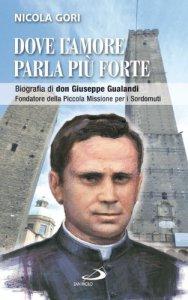 Copertina di '«Dove l'amore parla più forte». Biografia di don Giuseppe Gualandi, Fondatore della Piccola Missione per i Sordomuti'