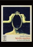Specchi e maschere. La ricerca dell'identità - Strauss Anselm L.
