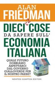 Copertina di 'Dieci +2 cose da sapere sull'economia italiana. Quale futuro dobbiamo aspettarci dal governo gialloverde per il nostro paese?'