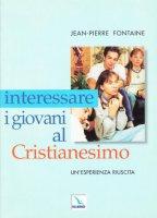 Interessare i giovani al Cristianesimo. Un'esperienza riuscita - Fontaine Jean-Pierre